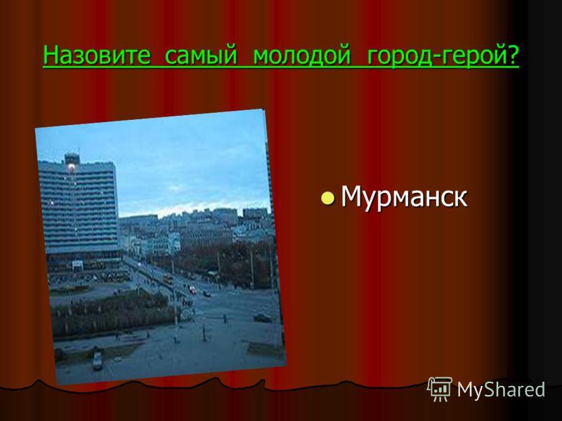 Назовите самый молодой город-герой? Мурманск Мурманск