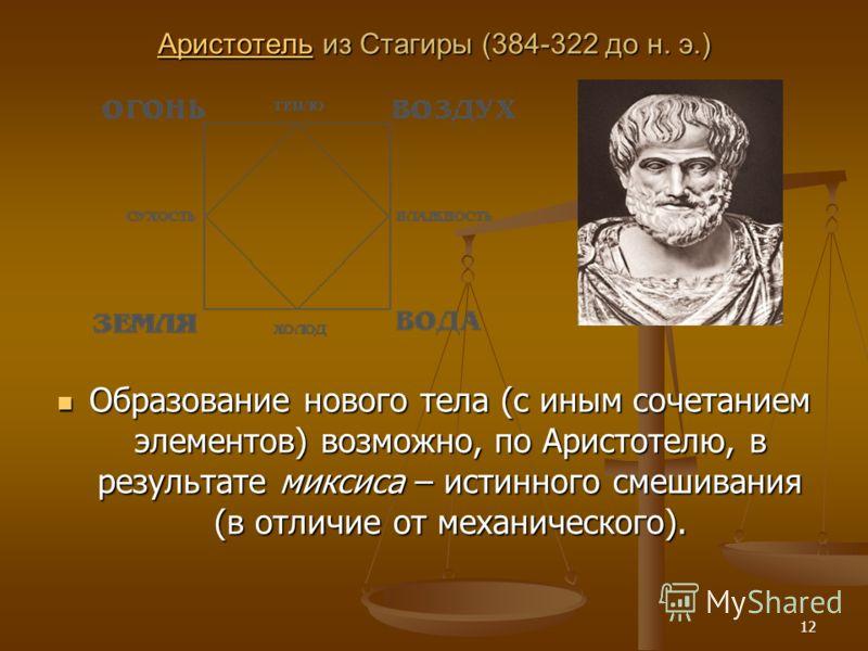 12 АристотельАристотель из Стагиры (384-322 до н. э.) Аристотель Образование нового тела (с иным сочетанием элементов) возможно, по Аристотелю, в результате миксиса – истинного смешивания (в отличие от механического).