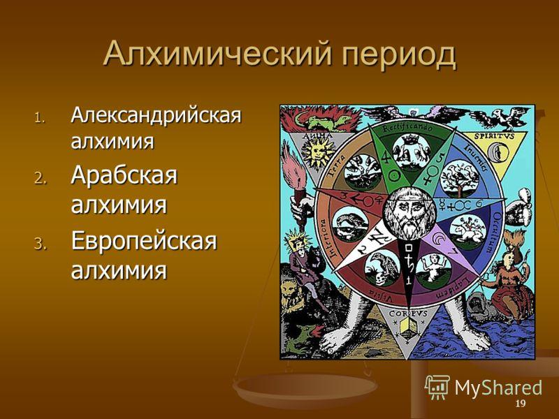 19 Алхимический период 1. Александрийская алхимия 2. Арабская алхимия 3. Европейская алхимия