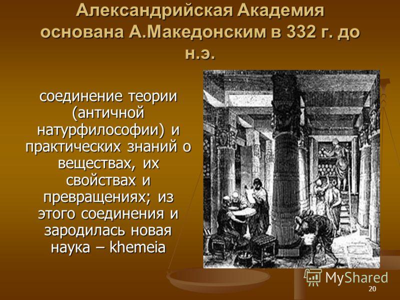 20 Александрийская Академия основана А.Македонским в 332 г. до н.э. соединение теории (античной натурфилософии) и практических знаний о веществах, их свойствах и превращениях; из этого соединения и зародилась новая наука – khemeia
