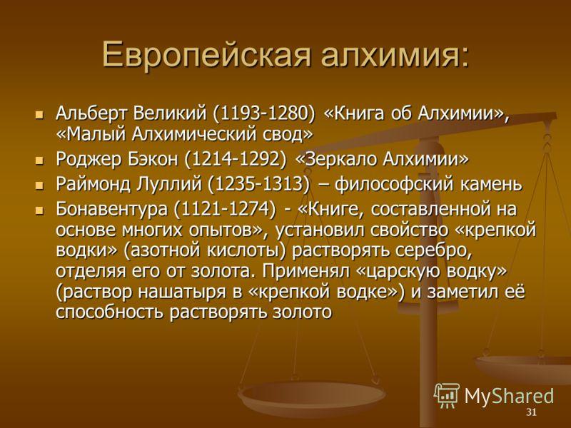 31 Европейская алхимия: Альберт Великий (1193-1280) «Книга об Алхимии», «Малый Алхимический свод» Альберт Великий (1193-1280) «Книга об Алхимии», «Малый Алхимический свод» Роджер Бэкон (1214-1292) «Зеркало Алхимии» Роджер Бэкон (1214-1292) «Зеркало А