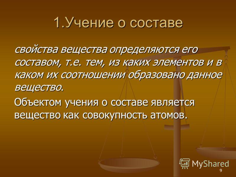 9 1.Учение о составе свойства вещества определяются его составом, т.е. тем, из каких элементов и в каком их соотношении образовано данное вещество. Объектом учения о составе является вещество как совокупность атомов.