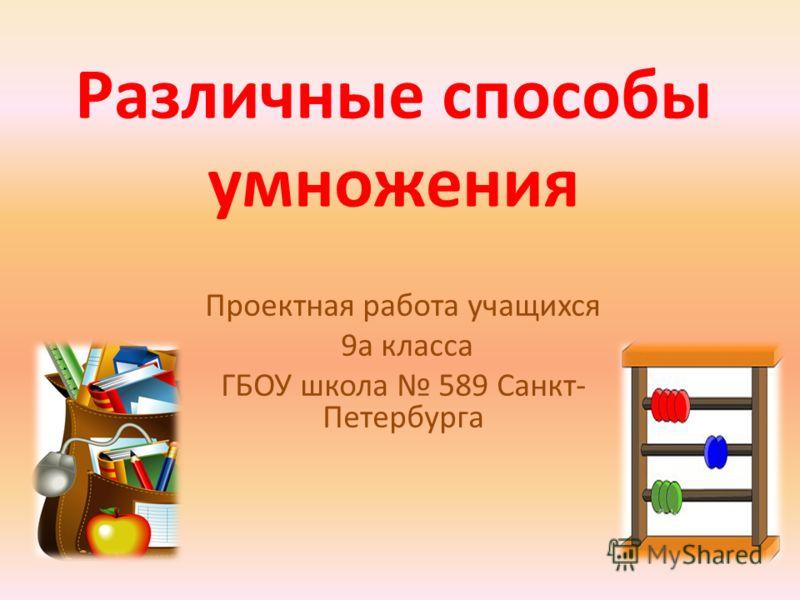 Различные способы умножения Проектная работа учащихся 9а класса ГБОУ школа 589 Санкт- Петербурга