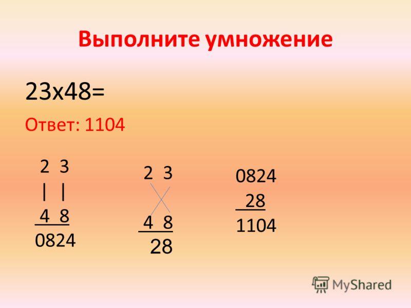 Выполните умножение 23x48= Ответ: 1104 2 3 | | 4 8 0824 2 3 4 8 28 0824 28 1104