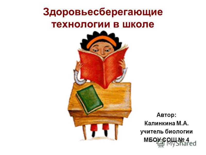Здоровьесберегающие технологии в школе Автор: Калинкина М.А. учитель биологии МБОУ СОШ 4