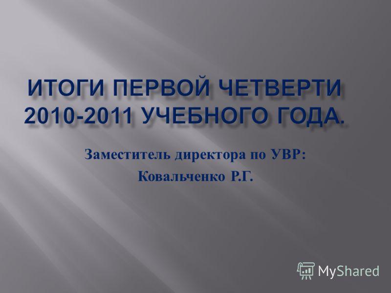 Заместитель директора по УВР : Ковальченко Р. Г.