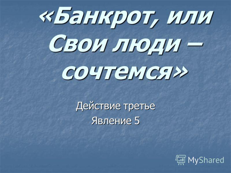 «Банкрот, или Свои люди – сочтемся» Действие третье Явление 5