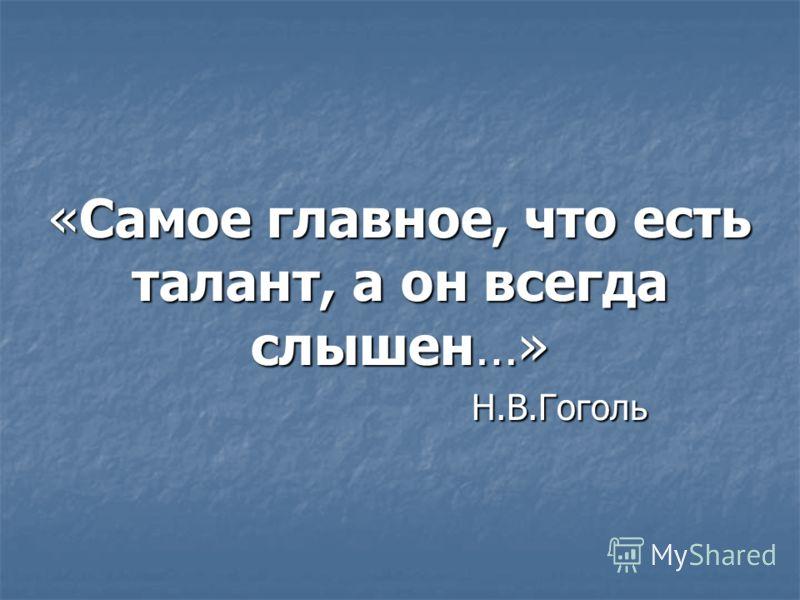 «Самое главное, что есть талант, а он всегда слышен…» Н.В.Гоголь