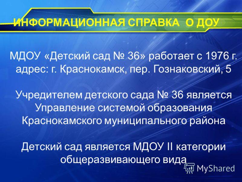 МДОУ «Детский сад 36» работает с 1976 г. адрес: г. Краснокамск, пер. Гознаковский, 5 Учредителем детского сада 36 является Управление системой образования Краснокамского муниципального района Детский сад является МДОУ II категории общеразвивающего ви