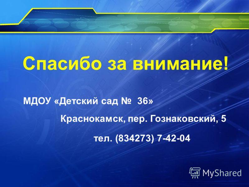 Спасибо за внимание! МДОУ «Детский сад 36» Краснокамск, пер. Гознаковский, 5 тел. (834273) 7-42-04