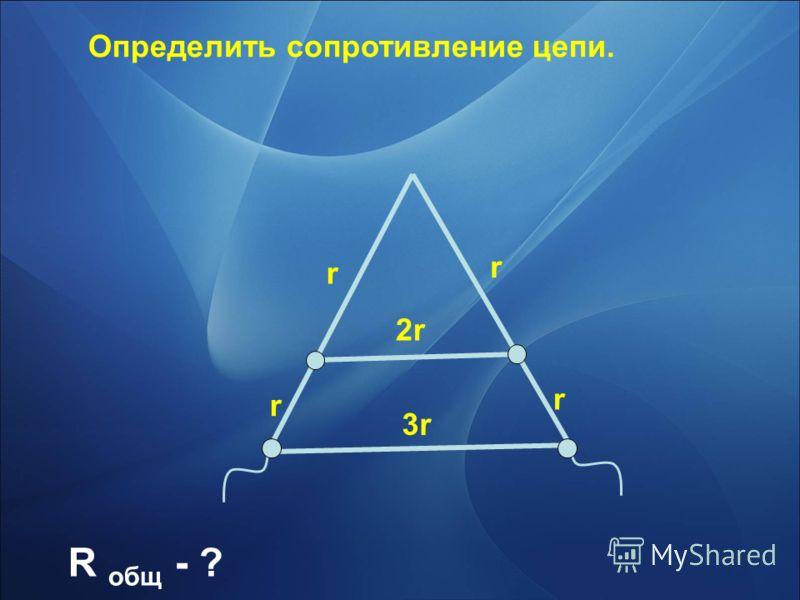 r r r r 2r 3r Определить сопротивление цепи. R общ - ?
