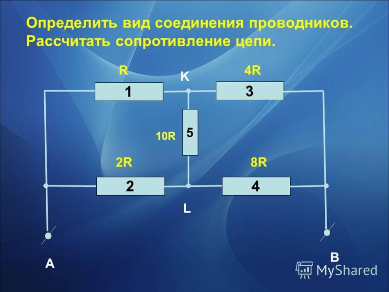 Определить вид соединения проводников. Рассчитать сопротивление цепи. 3 1 42 A B R4R 2R8R L K 5 10R