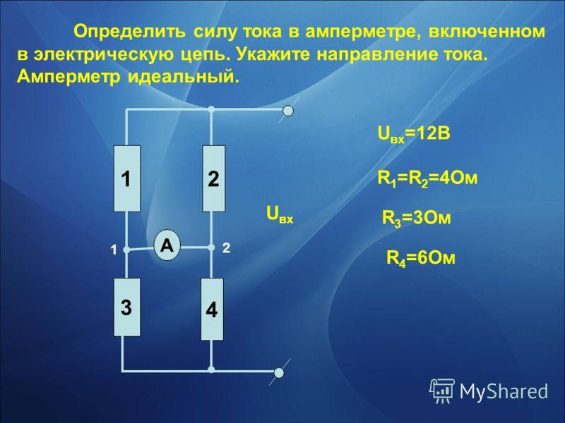 Определить силу тока в амперметре, включенном в электрическую цепь. Укажите направление тока. Амперметр идеальный. 12 3 4 А U вх U вх =12В R 1 =R 2 =4Ом R 3 =3Ом R 4 =6Ом 1 2