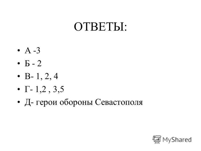 ОТВЕТЫ: А -3 Б - 2 В- 1, 2, 4 Г- 1,2, 3,5 Д- герои обороны Севастополя