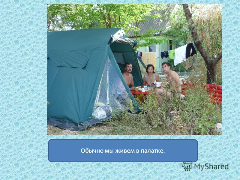 Обычно мы живем в палатке.