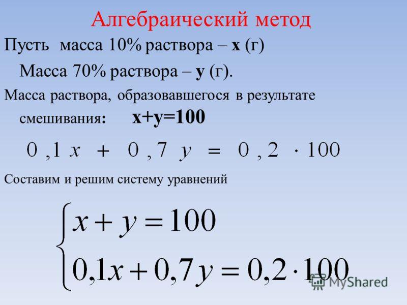 Пусть масса 10% раствора – х (г) Масса 70% раствора – у (г). Масса раствора, образовавшегося в результате смешивания: х+у=100 Составим и решим систему уравнений Алгебраический метод