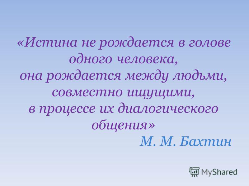 «Истина не рождается в голове одного человека, она рождается между людьми, совместно ищущими, в процессе их диалогического общения» М. М. Бахтин