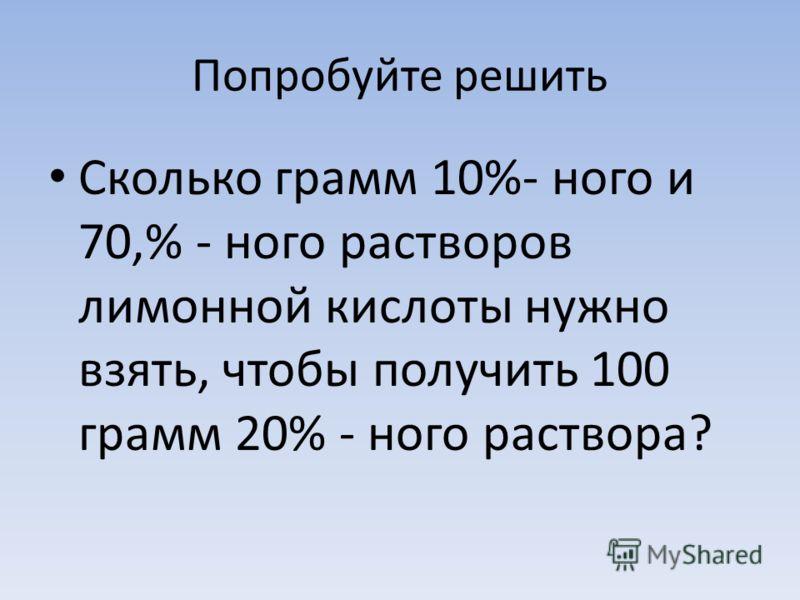 Попробуйте решить Сколько грамм 10%- ного и 70,% - ного растворов лимонной кислоты нужно взять, чтобы получить 100 грамм 20% - ного раствора?