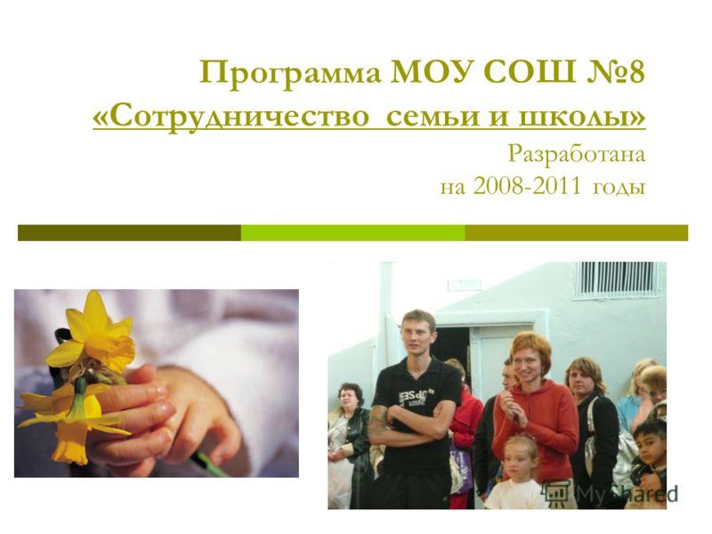 Программа МОУ СОШ 8 «Сотрудничество семьи и школы» Разработана на 2008-2011 годы
