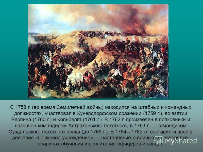 С 1758 г. (во время Семилетней войны) находился на штабных и командных должностях, участвовал в Кунерсдорфском сражении (1759 г.), во взятии Берлина (1760 г.) и Кольберга (1761 г.). В 1762 г. произведен в полковники и назначен командиром Астраханског