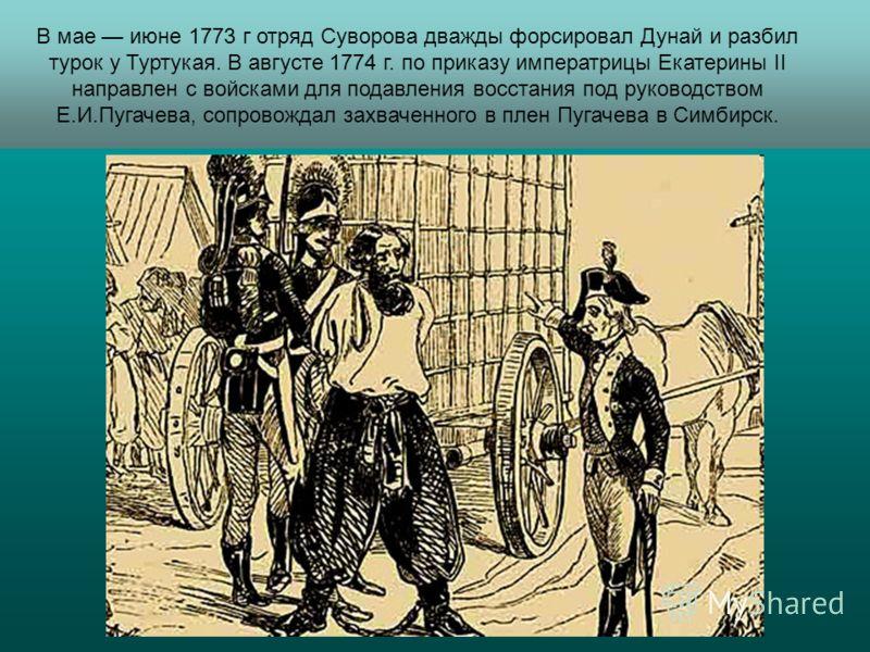 В мае июне 1773 г отряд Суворова дважды форсировал Дунай и разбил турок у Туртукая. В августе 1774 г. по приказу императрицы Екатерины II направлен с войсками для подавления восстания под руководством Е.И.Пугачева, сопровождал захваченного в плен Пуг