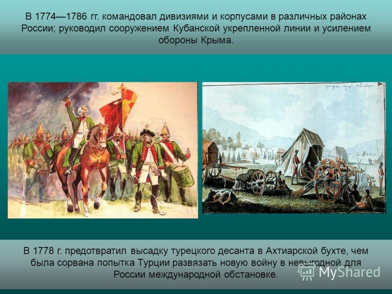 В 17741786 гг. командовал дивизиями и корпусами в различных районах России; руководил сооружением Кубанской укрепленной линии и усилением обороны Крыма. В 1778 г. предотвратил высадку турецкого десанта в Ахтиарской бухте, чем была сорвана попытка Тур