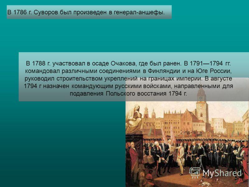 В 1786 г. Суворов был произведен в генерал-аншефы. В 1788 г. участвовал в осаде Очакова, где был ранен. В 17911794 гг. командовал различными соединениями в Финляндии и на Юге России, руководил строительством укреплений на границах империи. В августе