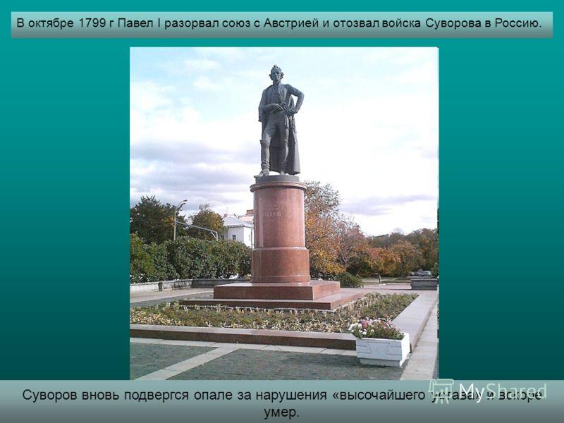 В октябре 1799 г Павел I разорвал союз с Австрией и отозвал войска Суворова в Россию. Суворов вновь подвергся опале за нарушения «высочайшего устава» и вскоре умер.