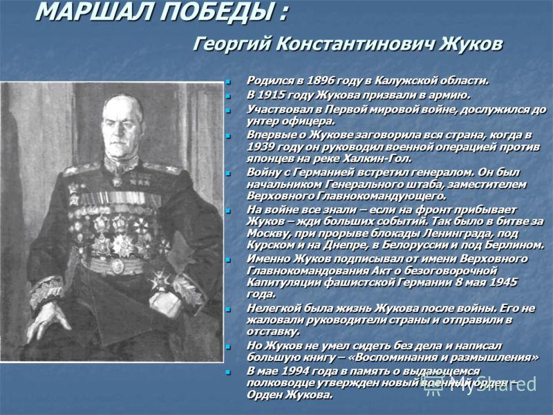МАРШАЛ ПОБЕДЫ : Георгий Константинович Жуков Родился в 1896 году в Калужской области. Родился в 1896 году в Калужской области. В 1915 году Жукова призвали в армию. В 1915 году Жукова призвали в армию. Участвовал в Первой мировой войне, дослужился до