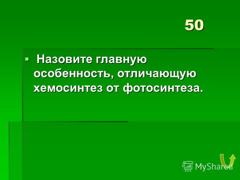 50 Назовите главную особенность, отличающую хемосинтез от фотосинтеза. Назовите главную особенность, отличающую хемосинтез от фотосинтеза.
