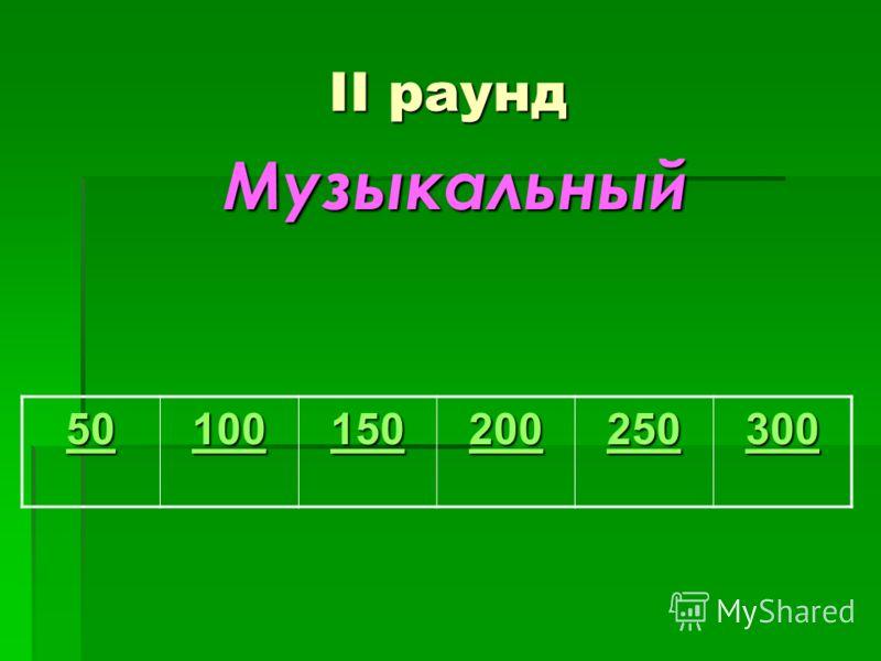 II раунд Музыкальный Музыкальный 50 100 150 200 250 300