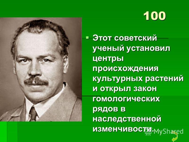 100 Этот советский ученый установил центры происхождения культурных растений и открыл закон гомологических рядов в наследственной изменчивости. Этот советский ученый установил центры происхождения культурных растений и открыл закон гомологических ряд
