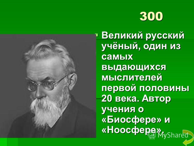 300 Великий русский учёный, один из самых выдающихся мыслителей первой половины 20 века. Автор учения о «Биосфере» и «Ноосфере». Великий русский учёный, один из самых выдающихся мыслителей первой половины 20 века. Автор учения о «Биосфере» и «Ноосфер