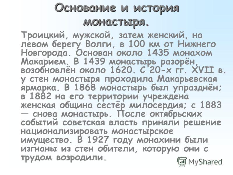 Основание и история монастыря. Троицкий, мужской, затем женский, на левом берегу Волги, в 100 км от Нижнего Новгорода. Основан около 1435 монахом Макарием. В 1439 монастырь разорён, возобновлён около 1620. С 20-х гг. XVII в. у стен монастыря проходил