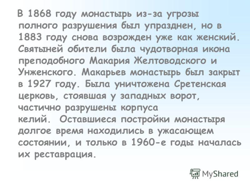 В 1868 году монастырь из-за угрозы полного разрушения был упразднен, но в 1883 году снова возрожден уже как женский. Святыней обители была чудотворная икона преподобного Макария Желтоводского и Унженского. Макарьев монастырь был закрыт в 1927 году. Б
