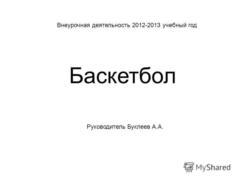 Внеурочная деятельность 2012-2013 учебный год Баскетбол Руководитель Буклеев А.А.