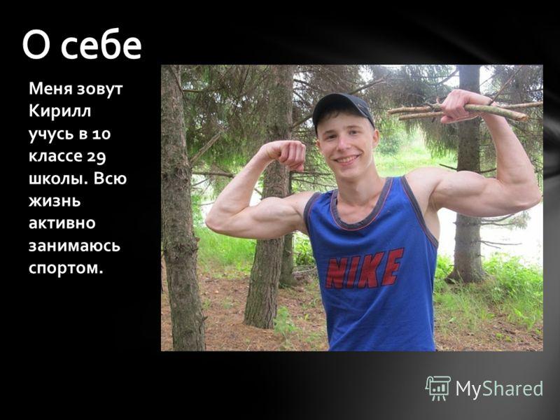 Меня зовут Кирилл учусь в 10 классе 29 школы. Всю жизнь активно занимаюсь спортом.