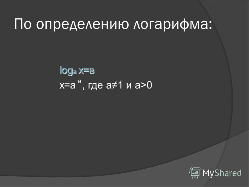 По определению логарифма: log a x=в x=a, где а1 и а>0 в