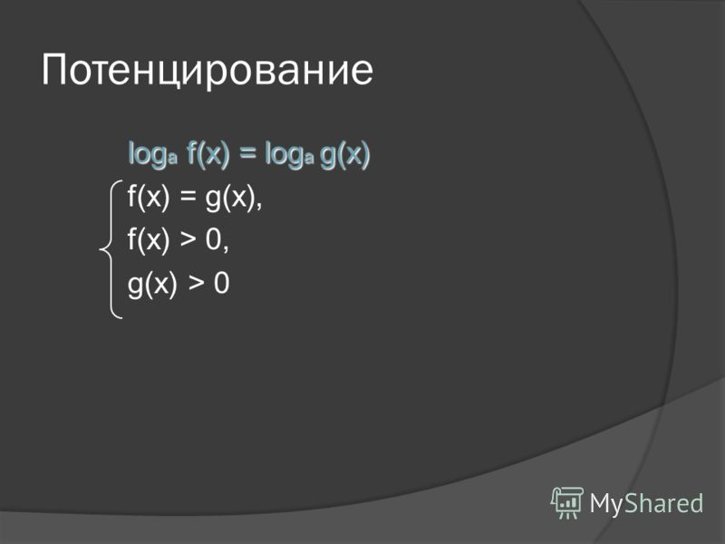 Потенцирование log a f(x) = log a g(x) f(x) = g(x), f(x) > 0, g(x) > 0