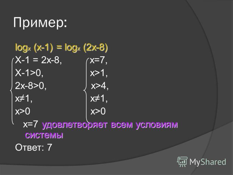 Пример: log x (x-1) = log x (2x-8) X-1 = 2x-8, x=7, X-1>0, x>1, 2x-8>0, x>4, x1, x>0 удовлетворяет всем условиям системы x=7 удовлетворяет всем условиям системы Ответ: 7