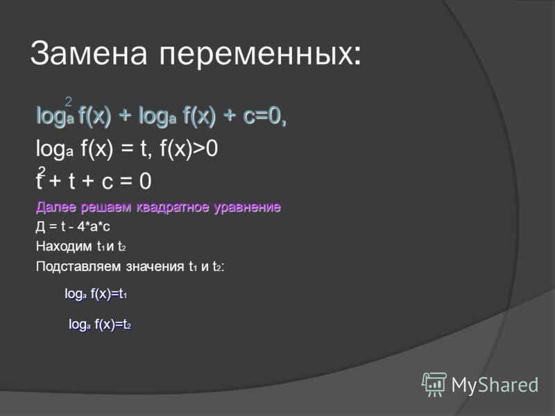Замена переменных: log a f(x) + log a f(x) + c=0, log a f(x) = t, f(x)>0 t + t + c = 0 Далее решаем квадратное уравнение Д = t - 4*a*c Находим t 1 и t 2 Подставляем значения t 1 и t 2 : 2 2 log a f(x)=t 1 log a f(x)=t 2