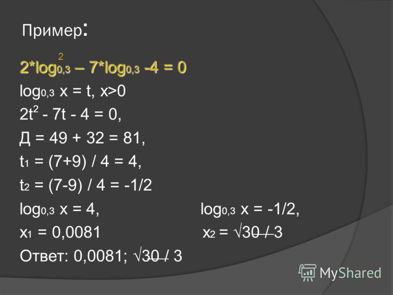 Пример : 2*log 0,3 – 7*log 0,3 -4 = 0 log 0,3 x = t, x>0 2t - 7t - 4 = 0, Д = 49 + 32 = 81, t 1 = (7+9) / 4 = 4, t 2 = (7-9) / 4 = -1/2 log 0,3 x = 4, log 0,3 x = -1/2, x 1 = 0,0081 x 2 = 30 / 3 Ответ: 0,0081; 30 / 3 2 2