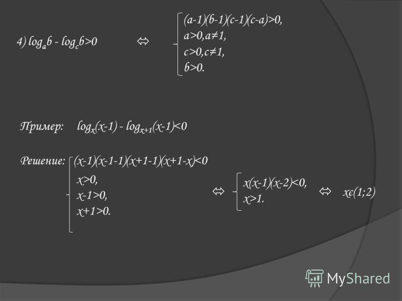 4) log a b - log c b>0 (a-1)(b-1)(c-1)(c-a)>0, a>0,a1, c>0,c1, b>0. Пример:log x (x-1) - log x+1 (x-1)0, x+1>0. x(x-1)(x-2)1. xє(1;2)