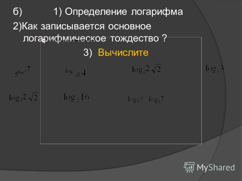 б) 1) Определение логарифма 2)Как записывается основное логарифмическое тождество ? 3) Вычислите