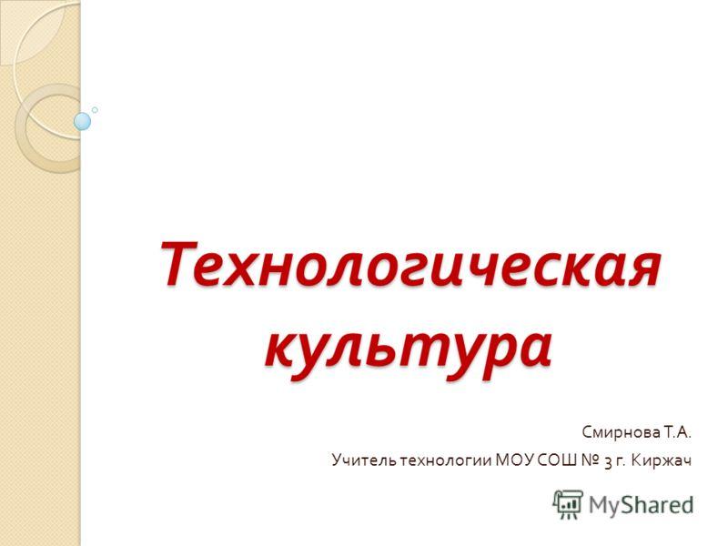 Технологическая культура Смирнова Т. А. Учитель технологии МОУ СОШ 3 г. Киржач
