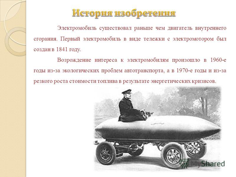Электромобиль существовал раньше чем двигатель внутреннего сгорания. Первый электромобиль в виде тележки с электромотором был создан в 1841 году. Возрождение интереса к электромобилям произошло в 1960-е годы из-за экологических проблем автотранспорта