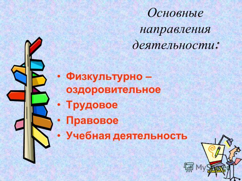 Основные направления деятельности : Физкультурно – оздоровительное Трудовое Правовое Учебная деятельность