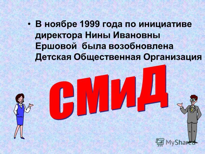 В ноябре 1999 года по инициативе директора Нины Ивановны Ершовой была возобновлена Детская Общественная Организация