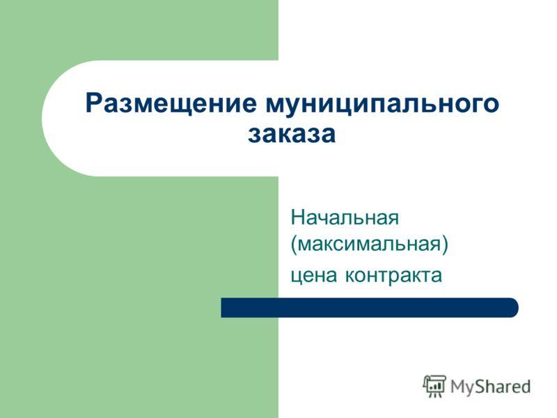 Размещение муниципального заказа Начальная (максимальная) цена контракта