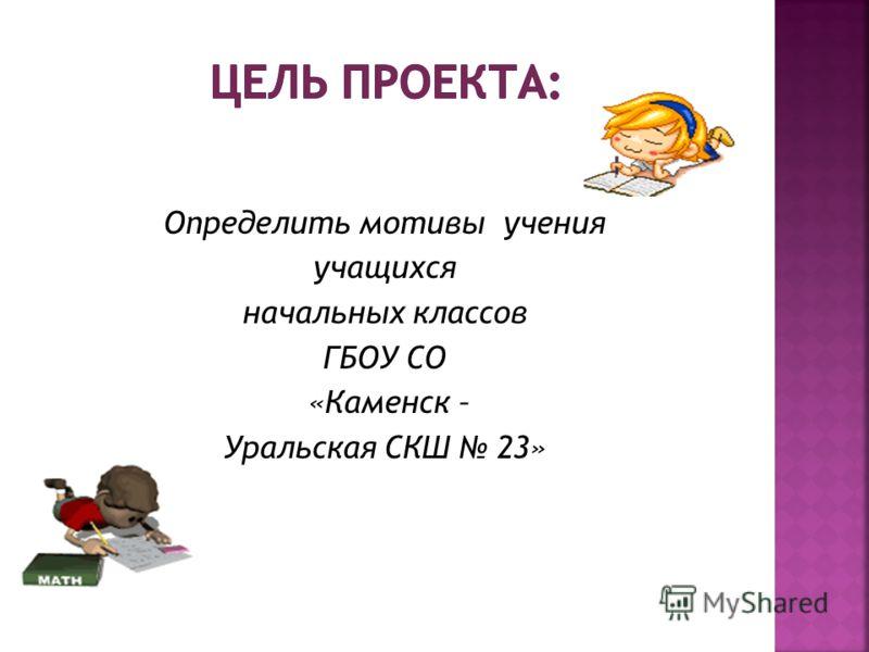 Определить мотивы учения учащихся начальных классов ГБОУ СО «Каменск – Уральская СКШ 23»